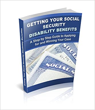 Getting Your Social Security Disability Benefits - A Step by Step Guide: How to Successfully Apply for and Receive Social Security Disability Benefits