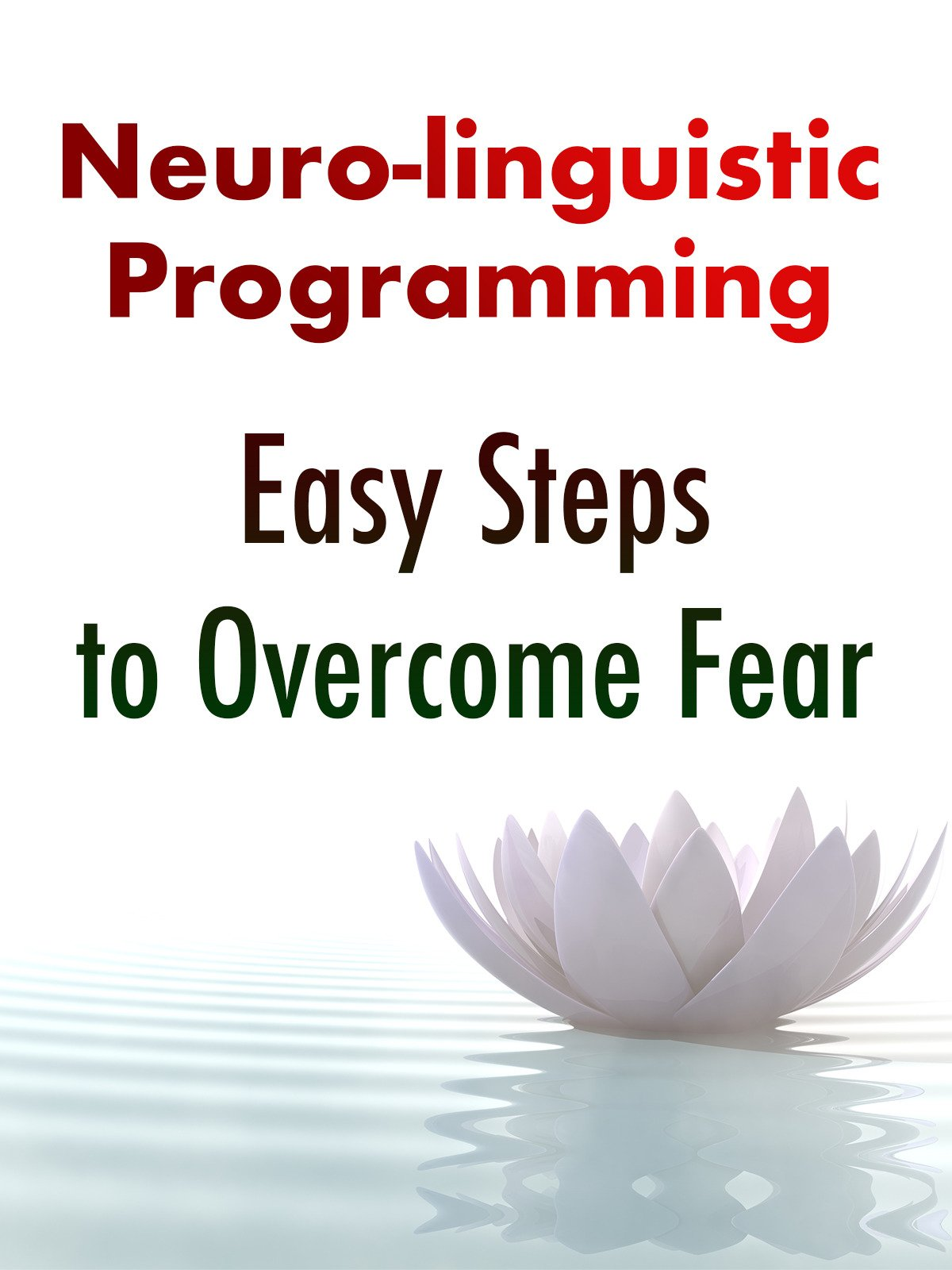 Neuro-Linguistic Programming: Easy Steps to Overcome Fear