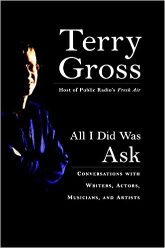 All I Did Was Ask: Conversations with Writers, Actors, Musicians, and Artists