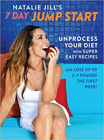 Natalie Jill's 7-Day Jump Start: Unprocess Your Diet with Super Easy Recipes?Lose Up to 5-7 Pounds the First Week!