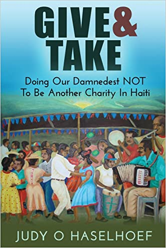 Give & Take: Doing Our Damnedest NOT to be Another Charity in Haiti written by Judy O Haselhoef