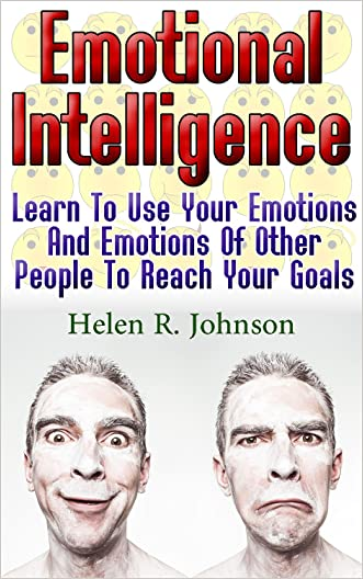 Emotional Intelligence: Learn To Use Your Emotions And Emotions Of Other People To Reach Your Goals: (Emotional Mastery, Emotional Control, How To Use ... Absolute Control Over Your Emotions)