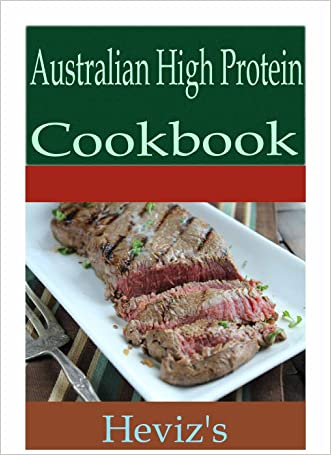 Australian High Protein 101. Delicious, Nutritious, Low Budget, Mouth Watering Australian High Protein Cookbook