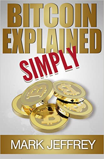 Bitcoin Explained Simply: An Easy Guide To The Basics That Anyone Can Understand written by Mark Jeffrey