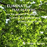 Eliminate Fear of Flying: Use the Power of Hypnosis to Overcome Phobias and Anxiety about Flying | Maggie Staiger