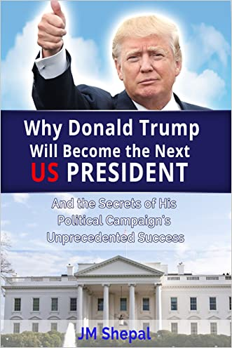 Donald Trump: Why Donald Trump Will Become the Next US President: And the Secrets of His Political Campaign's Unprecedented Success written by JM Shepal