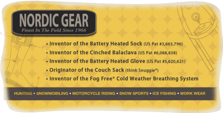 Nordic Gear Hats,Nordic Gear Necks,Nordic Gear Socks,Nordic Gear Gloves,Nordic Gear Clavas,Invented Battery Heated Sock and Glove,Cinched Balaclava,Originator of the Couch Sack and Inventor of the Fog Free Cold Weather Breathing System for Hunting,Snowmobiling,Motorcycle Riding,Snow Sports,Ice Fishing, and Work Wear.