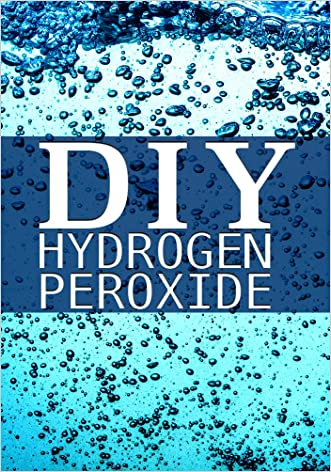 DIY Hydrogen Peroxide: How to Clean Naturally, Improve Your Health, and Much, Much, More!