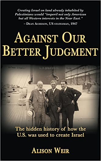 Against Our Better Judgment: The hidden history of how the U.S. was used to create Israel written by Alison Weir