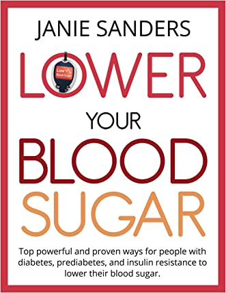 Lower Your Blood Sugar:Top Powerful and Proven Ways for People with Diabetes, Prediabetes and Insulin Resistance to Lower Their Blood Sugar (lower your ... Diabetes, Diabetic cookbook Book 3)