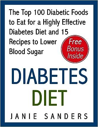 Diabetes: Diabetes Diet: The Top 100 Diabetic Foods to Eat for a Highly Effective Diabetes Diet and 15 Diabetic Recipes to Lower Blood Sugar: Diabetes ... Diet,smart blood sugar,sugar detox Book 4)