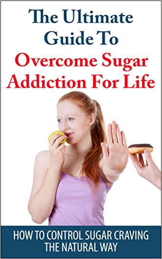 Sugar Addiction: The Ultimate Guide To Overcome Sugar Addiction For Life: How To Control Sugar Craving The Natural Way (Addiction, Caffeine addiction)