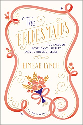 The Bridesmaids: True Tales of Love, Envy, Loyalty . . . and Terrible Dresses (Picador True Tales)