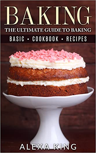 Baking: The Ultimate Guide To Baking - Baking Recipes - Baking Cookbooks - Baking Basics (The Baking Bible Book 1)