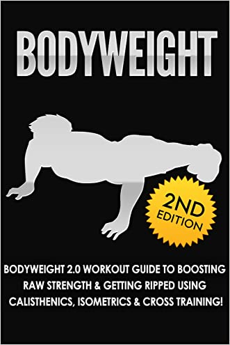 BODYWEIGHT: 2nd Edition! Bodyweight 2.0 Workout Guide to Boosting Raw Strength & Getting Ripped Using: Calisthenics, Isometrics, & Cross Training! (Exercise ... Books, Running, Healthy Living Book 1) written by Fat Loss Nation