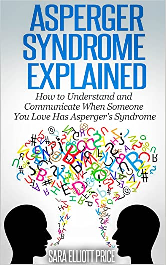 Asperger Syndrome Explained: How to Understand and Communicate When Someone You Love Has Asperger's Syndrome (Autism Spectrum Disorders, Aspergers Relationships)