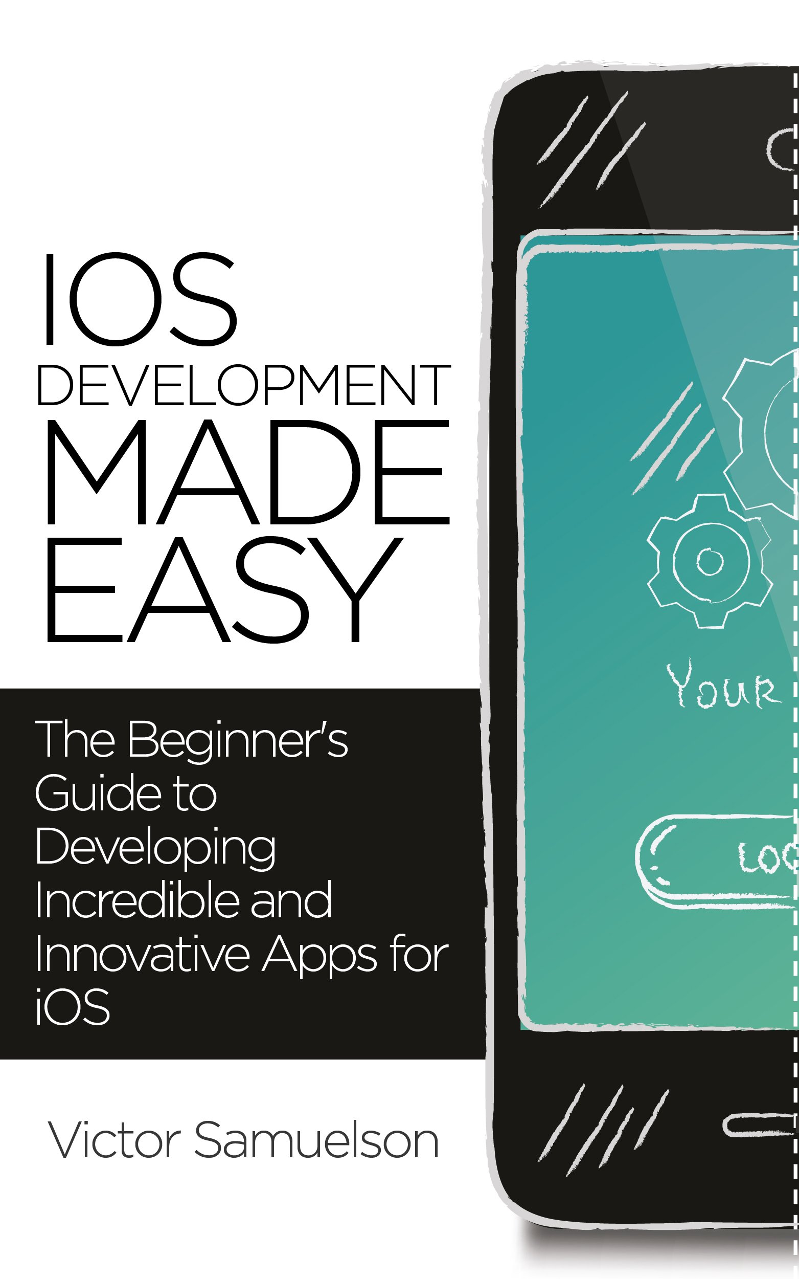 iOS Development Made Easy: The Beginner's Guide to Developing Incredible  and Innovative Apps for iOS (iOS, Android, Mobile Apps, Software,