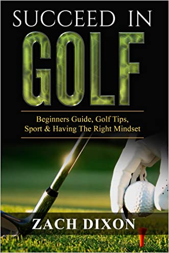 Golf: Succeed In Golf: Beginners Guide, Golf Tips, Sport & Having The Right Mindset (BONUS 45minute Mindset Golf Coaching) written by Zach Dixon