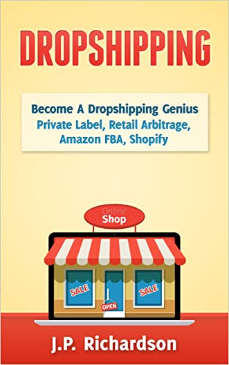 Dropshipping: Become A Dropshipping Genius: Private Label, Retail Arbitrage, Amazon FBA, Shopify (Drop Shipping, eBay, Online Store, E-Commerce, Online Startup)