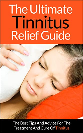 Tinnitus: The Ultimate Tinnitus Relief Guide - The Best Tips And Advice For The Treatment And Cure Of Tinnitus (Tinnitus Relief, Tinnitus Miracle, Tinnitus Cure, Tinnitus Guide, Ringing In The Ears)
