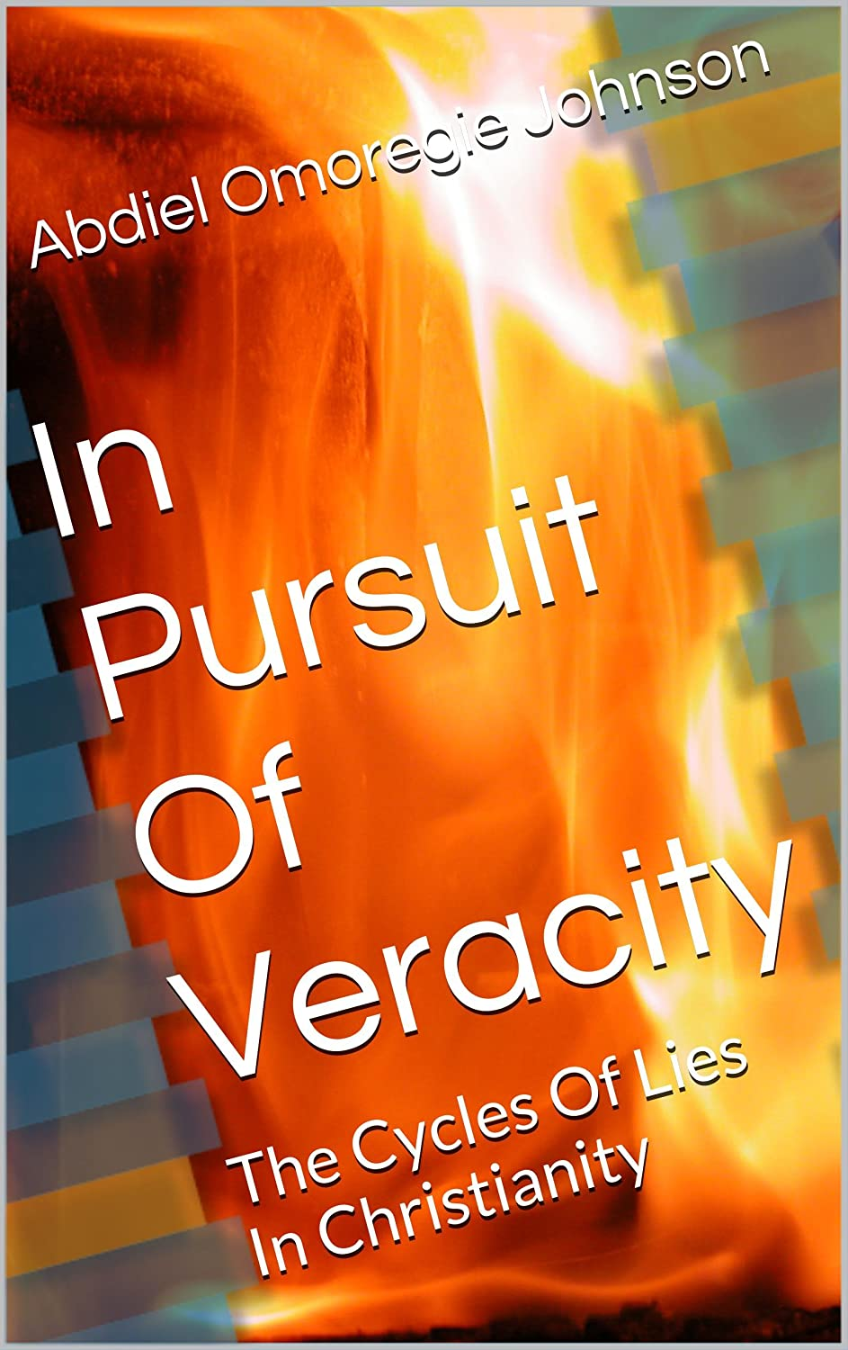 In Pursuit Of Veracity: The Cycles Of Lies In Christianity by Abdiel Omoregie Johnson