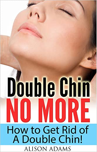 Double Chin No More - How to Get Rid of A Double Chin! (Natural Beauty Book 1)