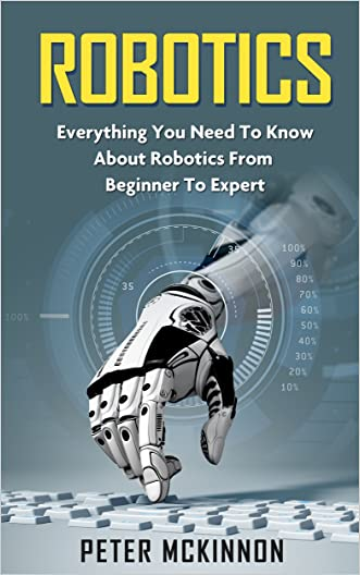 Robotics: Everything You Need to Know About Robotics From Beginner to Expert (Robotics Mastery, Robotics 101)