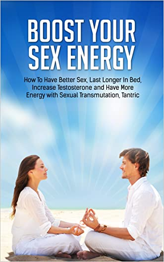Boost Your Sex Energy: Have Better Sex, Last Longer In Bed, Increase Testosterone and Have More Energy with Sexual Transmutation, Tantric Yoga, Qi Gong, ... Better Relationships Book 1)