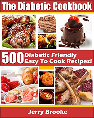 The Diabetic Cookbook: 500 Diabetic Friendly Easy To Cook Recipes For Diabetes Diet. Features Diabetic Breakfast Recipes, Desserts, cooking and more! written by Jerry Brooke