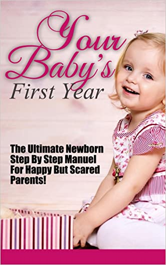 Your Baby's First Year: The Ultimate Newborn Step By Step Manuel For Happy But Scared Parents! (Baby's First Year, Your Baby's First Year, First Year Baby, ... Books, Baby Free Books, First Year Baby)