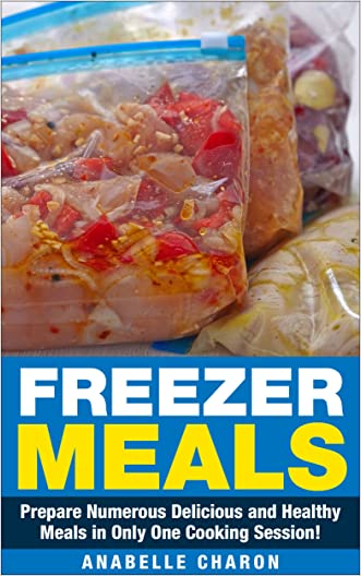Freezer Meals: Prepare Numerous Delicious and Healthy Meals in Only One Cooking Session! **Includes Recipes!**The Amazing Step by Step Formula to Save Money and Time.
