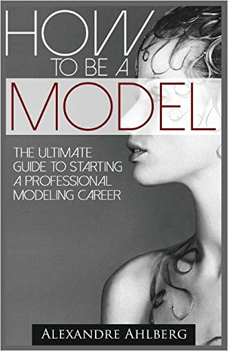 How to Be a Model: The Ultimate Guide to Becoming a Model written by Alexandre Ahlberg