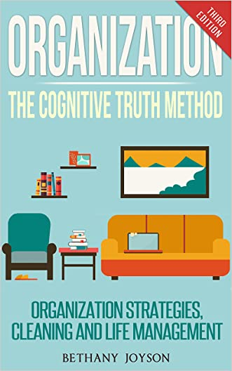 Organization: The Cognitive Truth Method: Organization Strategies, Cleaning & Life Management (Declutter, Home Organization, Clutter Free, Home Cleaning, Organize, Clutter Free Home)