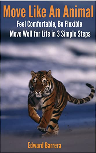Move Like An Animal: Feel Comfortable, Be Flexible, Move Well for Life in 3 Simple Steps.