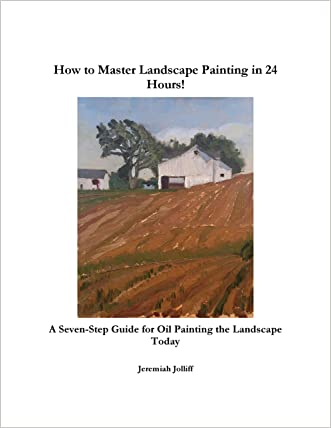 How to Master Landscape Painting in 24 Hours: A Seven-Step Guide for Oil Painting the Landscape Today