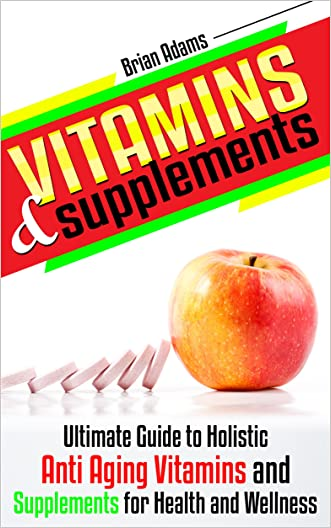 Vitamins and Supplements: Ultimate Guide to Holistic Anti Aging Vitamins and Supplements for Health and Wellness (medicinal,healthy habits,nutrients,transform ... health,antioxidants,feel great) written by Brian Adams