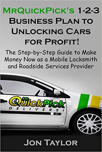 MrQuickPick's 1-2-3 Business Plan to Unlocking Cars for Profit!: The Step-by-Step Guide to Make Money Now as a Mobile Locksmith and Roadside Services Provider