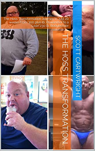 The Hoss Transformation: The Hoss Transformation Journey In Just 20 weeks From 300 plus lb. Powerlifter to a Lean 230 lb. Bodybuilder
