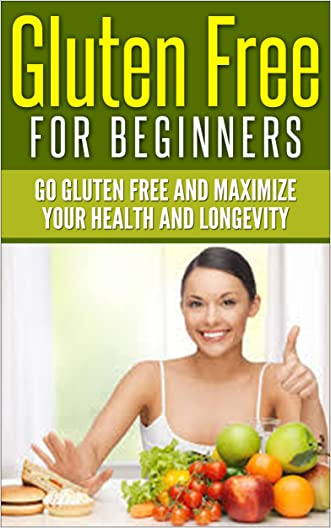 Gluten Free For Beginners: Go Gluten Free and Maximize Your Health and Longevity [gluten free meals, gluten free recipes, gluten free cooking] (gluten sensitivity, celiac disease, wheat-free)