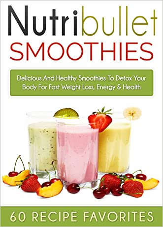 Nutribullet Recipes: 60 Amazing Rapid Fat Loss Smoothie Recipes-Lose Up To a Pound A Day of Stubborn Fat With Delicious Smoothies (nutribullet recipe book, ... recipe book, smoothies recipe book)