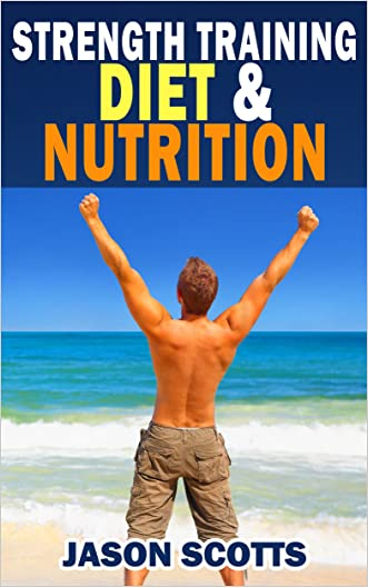 Strength Training Diet & Nutrition : 7 Key Things To Create The Right Strength Training Diet Plan For You: Diet Tips for Weight Training written by Jason Scotts