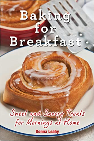Baking for Breakfast: Sweet and Savory Treats for Mornings at Home: A Chef's Guide to Breakfast with Over 130 Delicious, Easy-to-Follow Recipes for Donuts, Muffins and More written by Donna Leahy