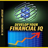 Financial IQ Development - Discover Hidden Secrets That Will Greatly Enhance Your Financial Sense In A Fun And Easy Way - And Take Control Of Your Finances Today!