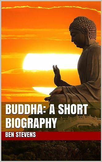 Buddha: A Short Biography (+ Famous Buddha Quotes) written by Ben Stevens