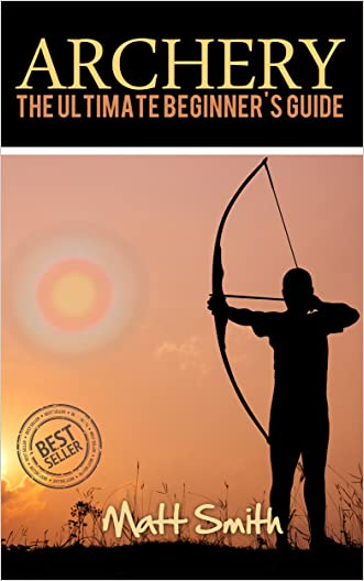 Archery: The Ultimate Beginner's Guide (Archery, Bow, Archery Bow, Hunting, Bow hunting)
