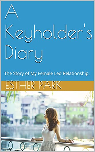 A Keyholder's Diary: The Story of My Female Led Relationship