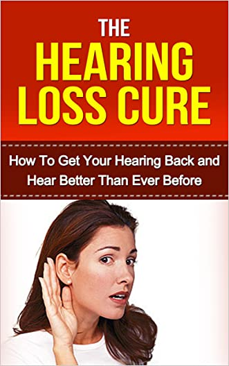 Hearing: Hearing Loss Cure: Get Your Hearing Back and Hear Better Than Ever Before *BONUS: Sneak Preview of 'The Memory Loss Cure' Included!* (Aging, Tinnitus, Hearing Recovery, Deaf, Health) written by Brittany Hallison