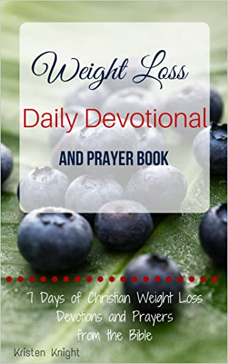 The Bible: Weight Loss Devotional and Prayer Book - Weight Loss Motivation From The Bible: 7 Days of Christian Weight Loss Devotions and Prayers From The ... the Bible Best Selling Books Self Help 1)