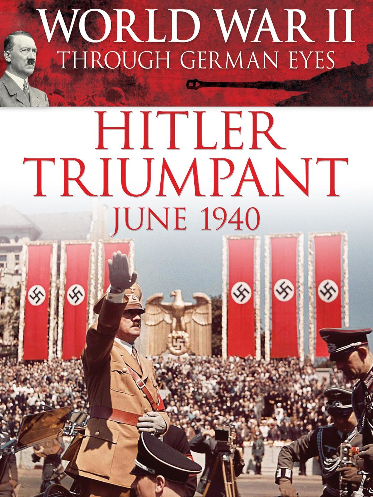 World War II Through German Eyes: Hitler Triumphant June 1940