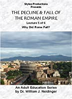 THE DECLINE & FALL OF THE ROMAN EMPIRE. LECTURE 5 OF 6. WHY DID ROME FALL?